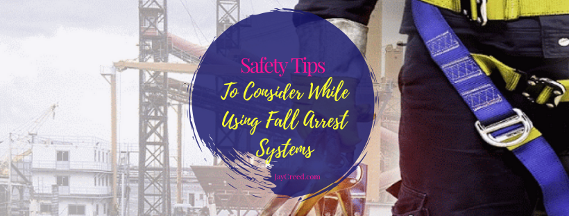 Safety Tips to Consider While Using Fall Arrest Systems